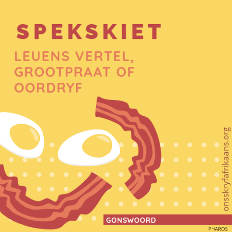 spekskiet - oordryf - leuens vertel - grootpraat